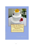 How To Start A Cake Decorating Business: Techniques and Tips For Starting A Cake Decorating Home Business