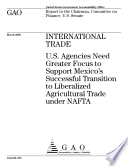 International trade U.S. agencies need greater focus to support Mexico's successful transition to liberalized agricultural trade under NAFTA : report to the Chairman, Committee on Finance, U.S. Senate.