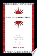 Cold War Anthropology  : The CIA, the Pentagon, and the Growth of Dual Use Anthropology
