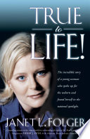 True to Life  : The Incredible Story of a Young Woman Who Spoke Up for the Unborn and FoundHerself in the National Spotlight