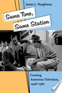 """""""Same Time, Same Station: Creating American Television, 1948–1961"""" by James L. Baughman"""