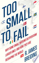 Too Small To Fail Why Some Small Nations Outperform Larger Ones And Howthey Are Reshaping The World Book PDF