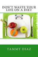 Don t Waste Your Life on a Diet Book
