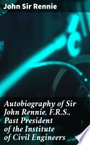 Autobiography of Sir John Rennie  F R S   Past President of the Institute of Civil Engineers