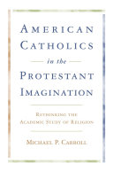 American Catholics in the Protestant Imagination: Rethinking ...