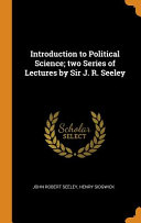 Introduction to Political Science  Two Series of Lectures by Sir J  R  Seeley