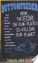 Bottomfeeder  : How the Fish on Our Plates is Killing Our Planet
