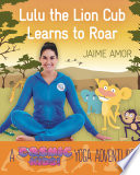 A Cosmic Kids Yoga Adventure Lulu The Lion Cub Learns To Roar