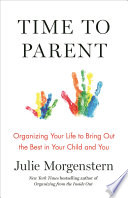 """Time to Parent: Organizing Your Life to Bring Out the Best in Your Child and You"" by Julie Morgenstern"