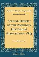 Annual Report Of The American Historical Association 1894 Classic Reprint