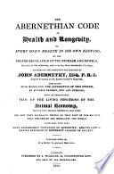 The Abernethian Code of Health and Longevity  Or  Every One s Health in His Own Keeping  by the Proper Regulation of the Stomach and Bowels     Founded on the Principles and Practice of John Abernethy  Etc