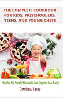 The Complete Cookbook for Kids  Preschoolers  Teens  and Young Chefs