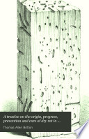 A Treatise On The Origin Progress Prevention And Cure Of Dry Rot In Timber