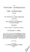 The Plenary Inspiration of the Scriptures asserted and the principles of their composition investigated     in six lectures     With an appendix  illustrative and critical