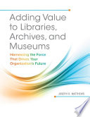 Adding Value To Libraries Archives And Museums Harnessing The Force That Drives Your Organization S Future Book PDF
