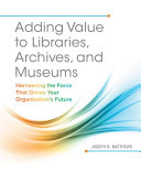 Adding Value to Libraries  Archives  and Museums  Harnessing the Force That Drives Your Organization s Future