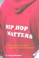 """""""Hip Hop Matters: Politics, Pop Culture, and the Struggle for the Soul of a Movement"""" by Samuel Craig Watkins, ProQuest (Firm)"""