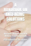 A Handbook On Anti Aging Solutions Become Rejuvenated Retain Youthful Look Book PDF