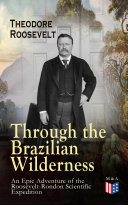 Through the Brazilian Wilderness - An Epic Adventure of the Roosevelt-Rondon Scientific Expedition