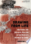 Drawing from Life - Sketching and Socialist Realism in the People′s Republic of China