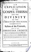 An Explication of the Gospel Theism and the Divinity of the Christian Religion  Containing the true account of the system of the universe  and of the Christian Trinity  etc