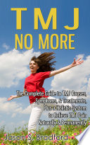 """TMJ No More: The Complete Guide to TMJ Causes, Symptoms, & Treatments, Plus a Holistic System to Relieve TMJ Pain Naturally & Permanently"" by Jason S. Bradford"