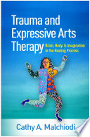 """Trauma and Expressive Arts Therapy: Brain, Body, and Imagination in the Healing Process"" by Cathy A. Malchiodi"