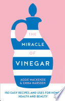 The Miracle of Vinegar  150 easy recipes and uses for home  health and beauty
