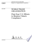 World Trade Organization Firstyear U S Efforts To Monitor China S Compliance Report To Congressional Committees