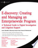 E-discovery: Creating and Managing an Enterprisewide Program  : A Technical Guide to Digital Investigation and Litigation Support