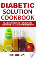 Diabetic Solution Cookbook  Delicious Recipes and Meal Plans to Lower Blood Sugar and Reverse Diabetes Book