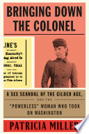 """link to Bringing down the Colonel : a sex scandal of the Gilded Age, and the """"powerless"""" woman who took on Washington in the TCC library catalog"""