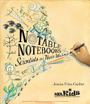 Notable notebooks : scientists and their writings / by Jessica Fries-Gaither ; illustrated by Linda