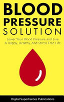Blood Pressure Solutions: Your Guide to Lowering Your Blood Pressure and Living a Happy, Healthy, and Stress Free Life