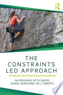 """The Constraints-Led Approach: Principles for Sports Coaching and Practice Design"" by Ian Renshaw, Keith Davids, Daniel Newcombe, Will Roberts"