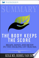 Summary Of The Body Keeps The Score Brain Mind And Body In The Healing Of Trauma By Bessel Van Der Kolk Md