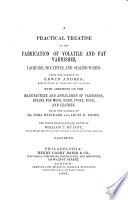 A Practical Treatise on the Fabrication of Volatile and Fat Varnishes  Lacquers  Siccatives  and Sealing waxes