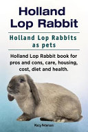Holland Lop Rabbit. Holland Lop Rabbits As Pets. Holland Lop Rabbit Book for Pros and Cons, Care, Housing, Cost, Diet and Health