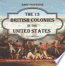 The 13 British Colonies in the United States   US History for Kids Grade 3   Children s History Books Book