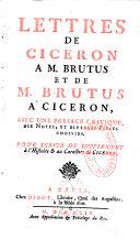 Lettres de Cicéron a M. Brutus et de M. Brutus a Cicéron, avec une préface critique, des notes, et diverses Pièces choisies. Pour servir de Supplement à l'Histoire et au Caractère de Cicéron