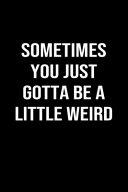 Sometimes You Just Gotta Be A Little Weird