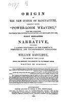 """Origin of the New System of Manufacture, Commonly Called """"Power-Loom Weaving."""" ... Explained in a Narrative, Containing W. Radcliffe's Struggles ... to Remove the Cause which Has Brought this Country to Its Present Crisis. Written by Himself"""