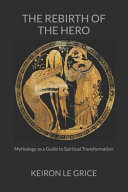 The Rebirth of the Hero  Mythology as a Guide to Spiritual Transformation