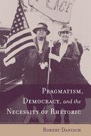 Pragmatism  Democracy  and the Necessity of Rhetoric