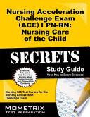 Nursing Acceleration Challenge Exam (ACE) I PN-RN Nursing Care of the Child Secrets Study Guide