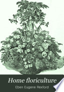 Home floriculture; a familiar guide to the treatment of flowering and other ornamental plants in the house and garden