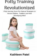Potty Training Revolutionized  Potty Learning Sure Fire Natural Strategies to Nurture Babies  Toddlers and Kids Developing Mind