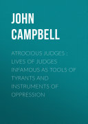Atrocious Judges : Lives of Judges Infamous as Tools of Tyrants and Instruments of Oppression Pdf/ePub eBook