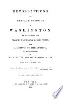 Recollections and private memoirs of Washington by his adopted son George Washington with a memoir of the author by his daughter  and illustrative and explanatory notes by Benson J  Loosing