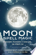"""Moon Spell Magic: Invocations, Incantations & Lunar Lore for A Happy Life"" by Cerridwen Greenleaf"
